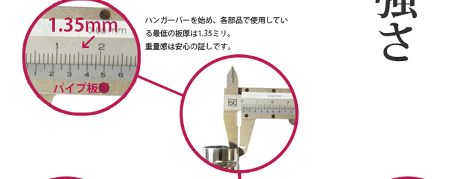 強さ ハンガーバーを始め、各部品で使用している最低の板厚は1.35ミリ。重量感は安心の証しです。