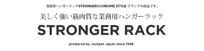 業務用ハンガーラックSTRONGERはCHROME STYLE ブランドの商品です。 美しく強い筋肉質な業務用ハンガーラックSTRONGER RACK produced by Jackpot Japan since 1988.